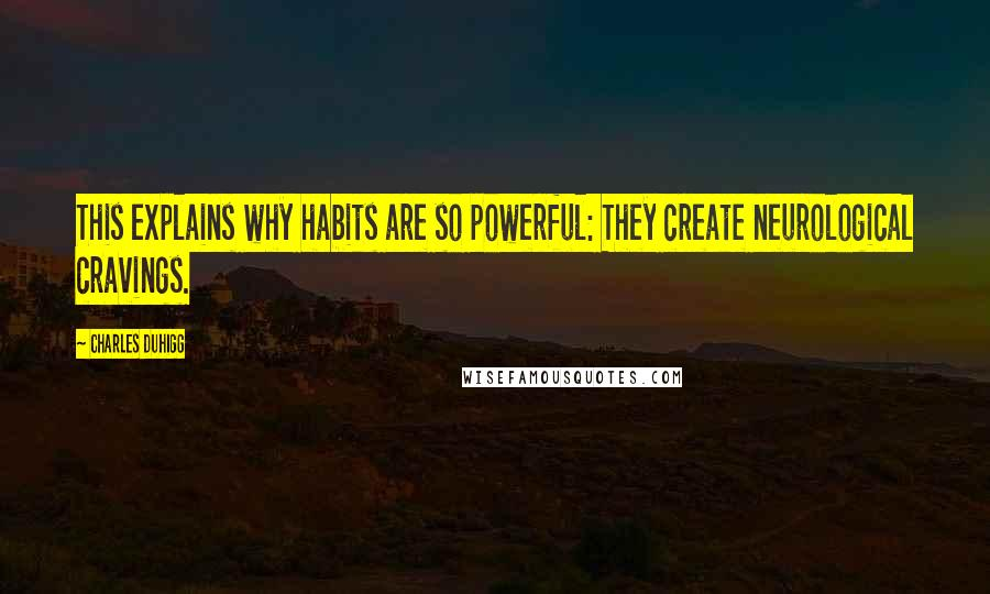 Charles Duhigg quotes: This explains why habits are so powerful: They create neurological cravings.