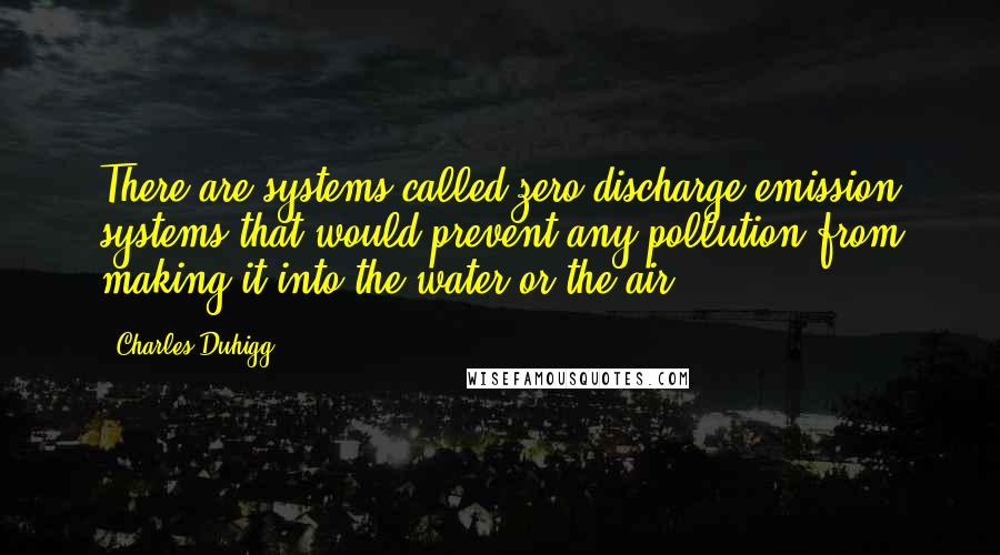 Charles Duhigg quotes: There are systems called zero discharge emission systems that would prevent any pollution from making it into the water or the air.