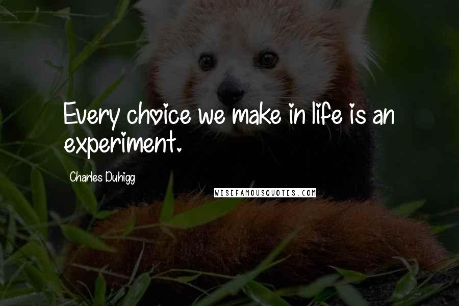 Charles Duhigg quotes: Every choice we make in life is an experiment.
