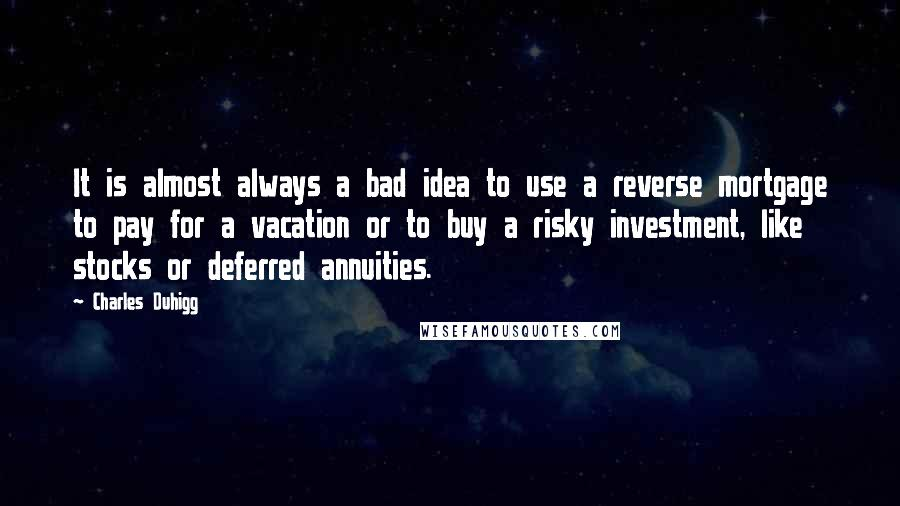 Charles Duhigg quotes: It is almost always a bad idea to use a reverse mortgage to pay for a vacation or to buy a risky investment, like stocks or deferred annuities.