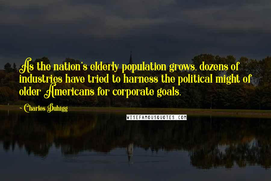 Charles Duhigg quotes: As the nation's elderly population grows, dozens of industries have tried to harness the political might of older Americans for corporate goals.