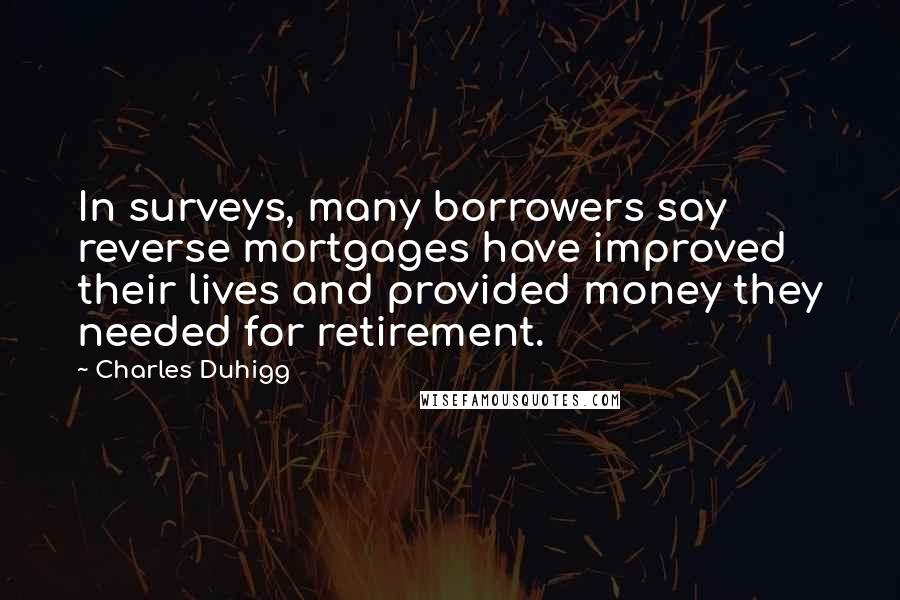 Charles Duhigg quotes: In surveys, many borrowers say reverse mortgages have improved their lives and provided money they needed for retirement.