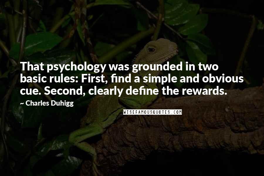 Charles Duhigg quotes: That psychology was grounded in two basic rules: First, find a simple and obvious cue. Second, clearly define the rewards.