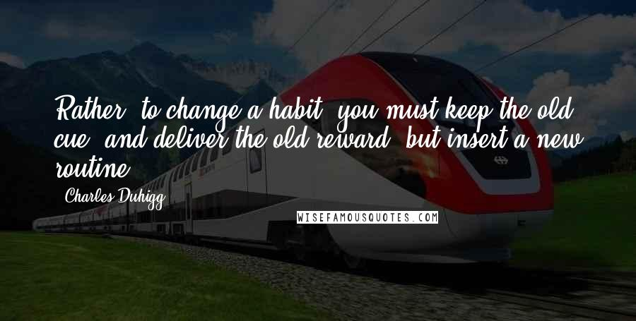 Charles Duhigg quotes: Rather, to change a habit, you must keep the old cue, and deliver the old reward, but insert a new routine.