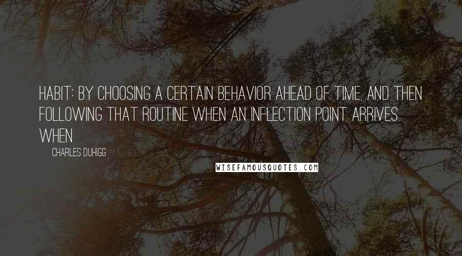 Charles Duhigg quotes: Habit: by choosing a certain behavior ahead of time, and then following that routine when an inflection point arrives. When
