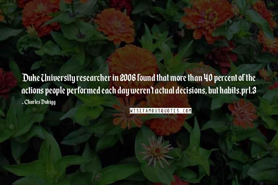 Charles Duhigg quotes: Duke University researcher in 2006 found that more than 40 percent of the actions people performed each day weren't actual decisions, but habits.prl.3