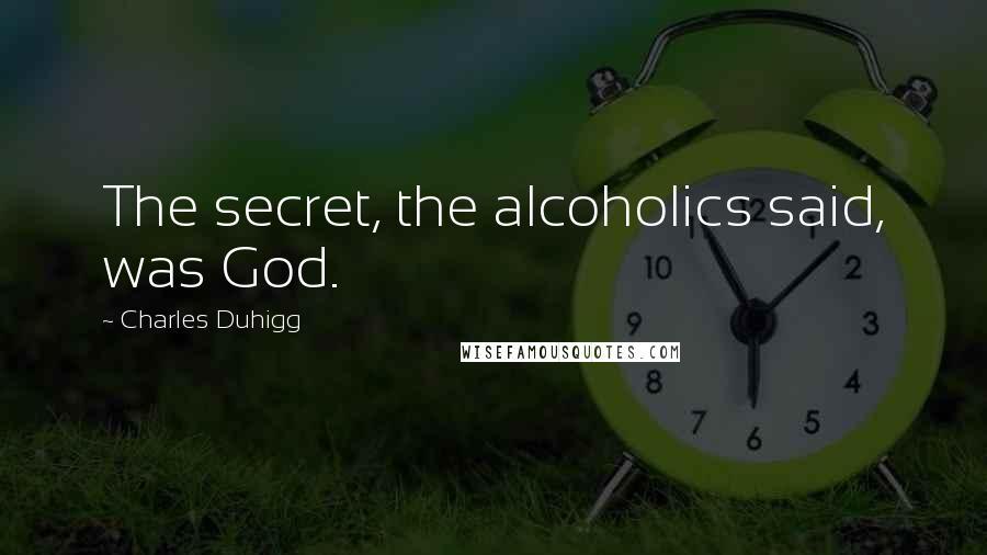 Charles Duhigg quotes: The secret, the alcoholics said, was God.