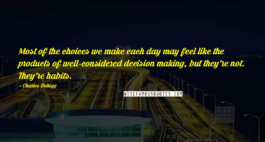 Charles Duhigg quotes: Most of the choices we make each day may feel like the products of well-considered decision making, but they're not. They're habits.