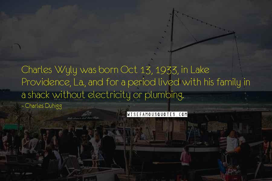 Charles Duhigg quotes: Charles Wyly was born Oct 13, 1933, in Lake Providence, La., and for a period lived with his family in a shack without electricity or plumbing.
