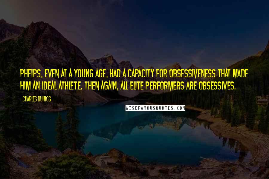 Charles Duhigg quotes: Phelps, even at a young age, had a capacity for obsessiveness that made him an ideal athlete. Then again, all elite performers are obsessives.
