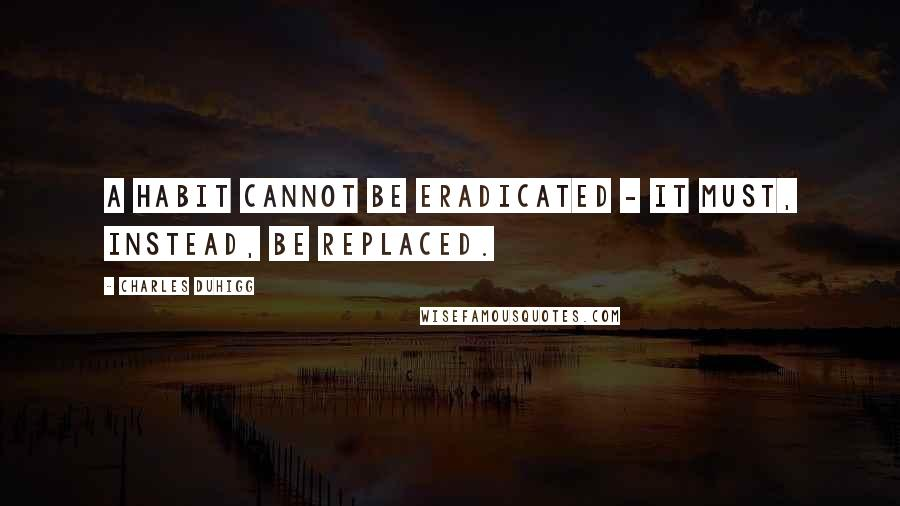 Charles Duhigg quotes: A habit cannot be eradicated - it must, instead, be replaced.
