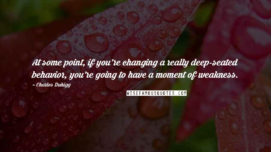 Charles Duhigg quotes: At some point, if you're changing a really deep-seated behavior, you're going to have a moment of weakness.