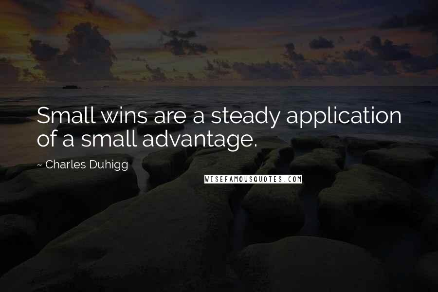 Charles Duhigg quotes: Small wins are a steady application of a small advantage.