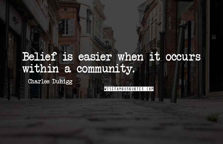 Charles Duhigg quotes: Belief is easier when it occurs within a community.
