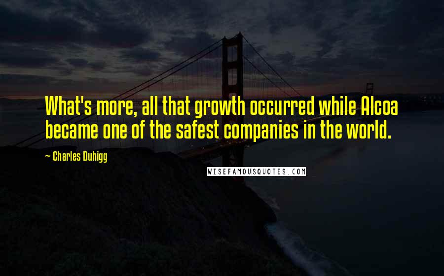 Charles Duhigg quotes: What's more, all that growth occurred while Alcoa became one of the safest companies in the world.