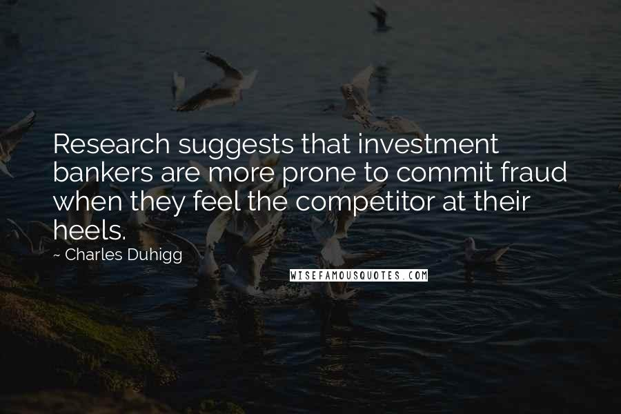 Charles Duhigg quotes: Research suggests that investment bankers are more prone to commit fraud when they feel the competitor at their heels.