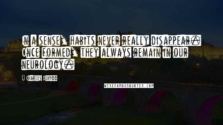 Charles Duhigg quotes: In a sense, habits never really disappear. Once formed, they always remain in our neurology.