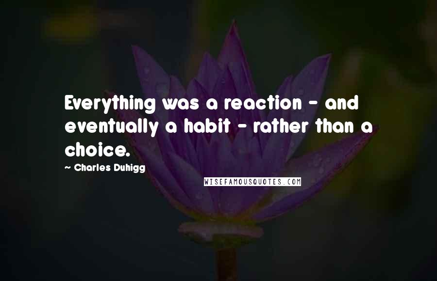 Charles Duhigg quotes: Everything was a reaction - and eventually a habit - rather than a choice.