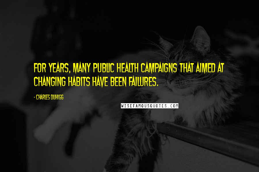 Charles Duhigg quotes: For years, many public health campaigns that aimed at changing habits have been failures.