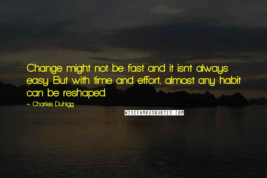 Charles Duhigg quotes: Change might not be fast and it isn't always easy. But with time and effort, almost any habit can be reshaped.