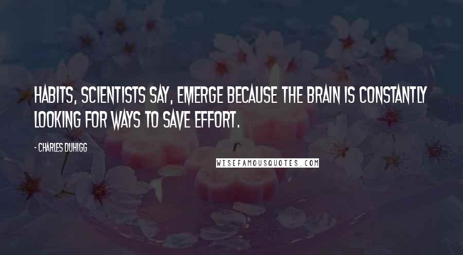 Charles Duhigg quotes: Habits, scientists say, emerge because the brain is constantly looking for ways to save effort.