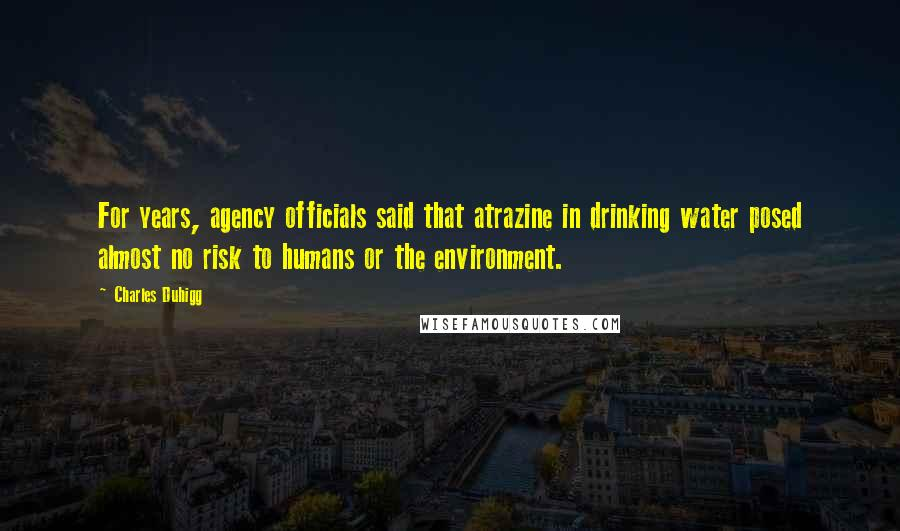 Charles Duhigg quotes: For years, agency officials said that atrazine in drinking water posed almost no risk to humans or the environment.