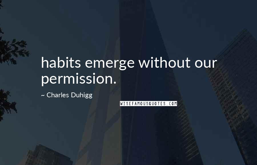 Charles Duhigg quotes: habits emerge without our permission.