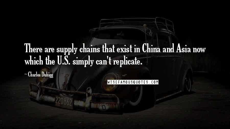 Charles Duhigg quotes: There are supply chains that exist in China and Asia now which the U.S. simply can't replicate.