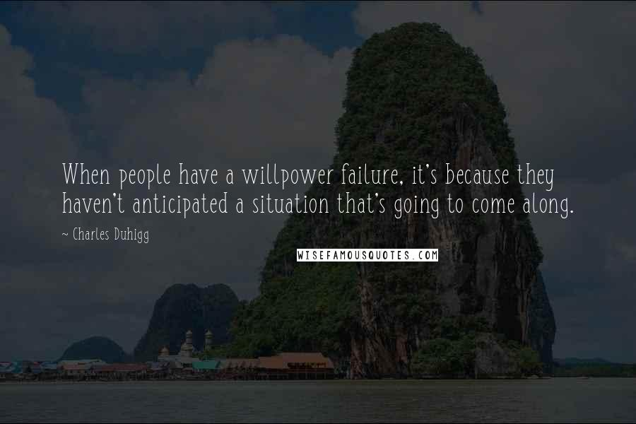 Charles Duhigg quotes: When people have a willpower failure, it's because they haven't anticipated a situation that's going to come along.