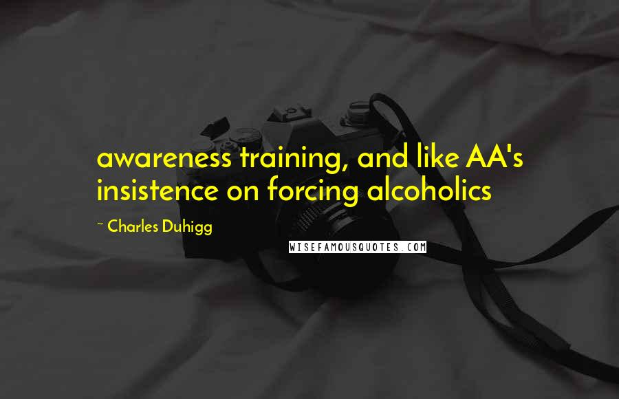 Charles Duhigg quotes: awareness training, and like AA's insistence on forcing alcoholics