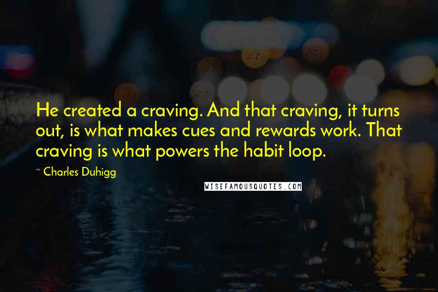 Charles Duhigg quotes: He created a craving. And that craving, it turns out, is what makes cues and rewards work. That craving is what powers the habit loop.