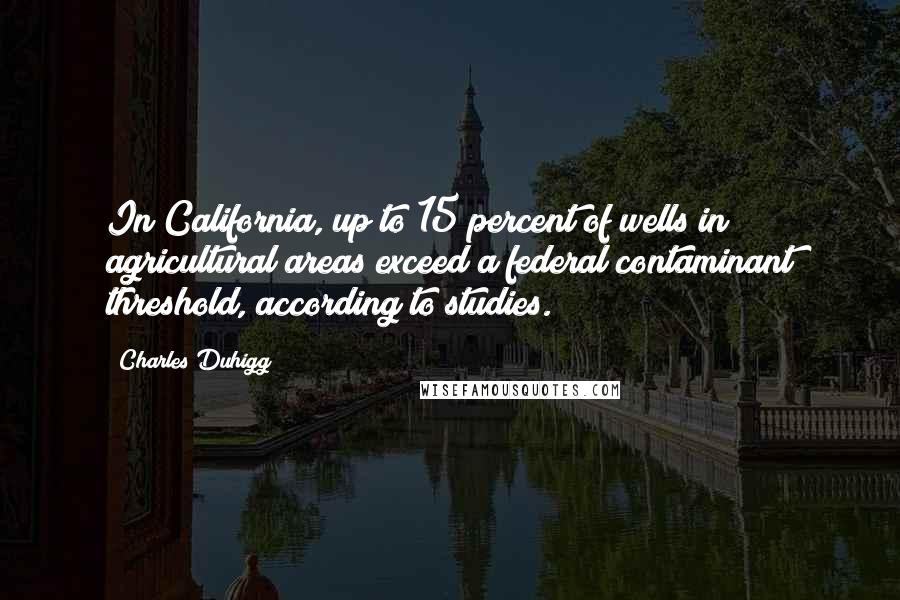 Charles Duhigg quotes: In California, up to 15 percent of wells in agricultural areas exceed a federal contaminant threshold, according to studies.