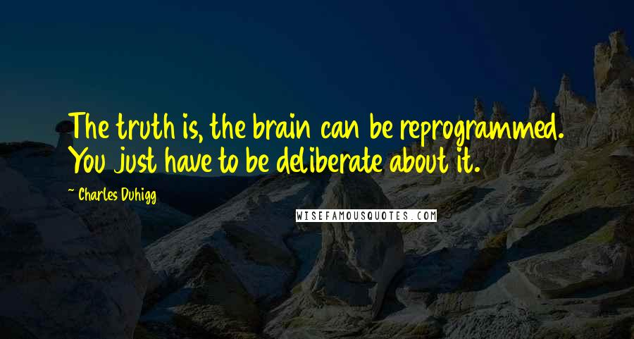 Charles Duhigg quotes: The truth is, the brain can be reprogrammed. You just have to be deliberate about it.2