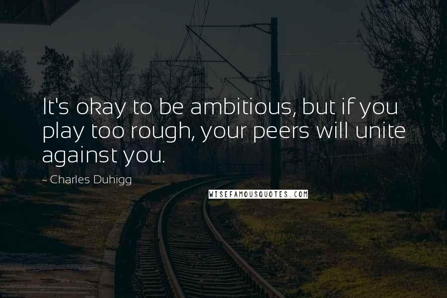 Charles Duhigg quotes: It's okay to be ambitious, but if you play too rough, your peers will unite against you.