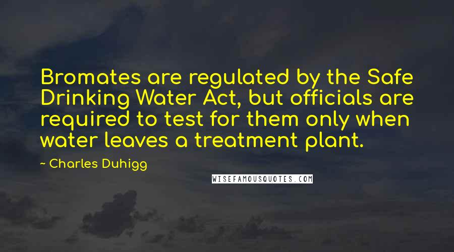 Charles Duhigg quotes: Bromates are regulated by the Safe Drinking Water Act, but officials are required to test for them only when water leaves a treatment plant.