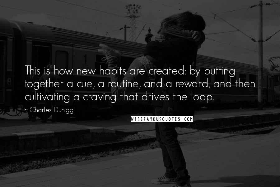 Charles Duhigg quotes: This is how new habits are created: by putting together a cue, a routine, and a reward, and then cultivating a craving that drives the loop.