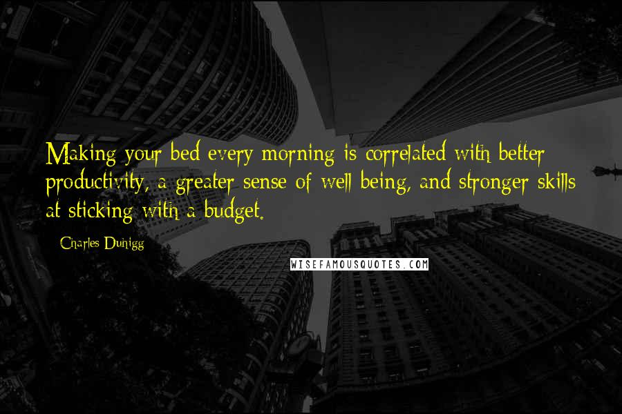 Charles Duhigg quotes: Making your bed every morning is correlated with better productivity, a greater sense of well-being, and stronger skills at sticking with a budget.