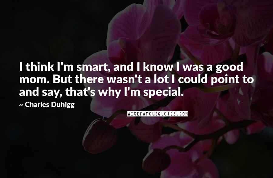 Charles Duhigg quotes: I think I'm smart, and I know I was a good mom. But there wasn't a lot I could point to and say, that's why I'm special.