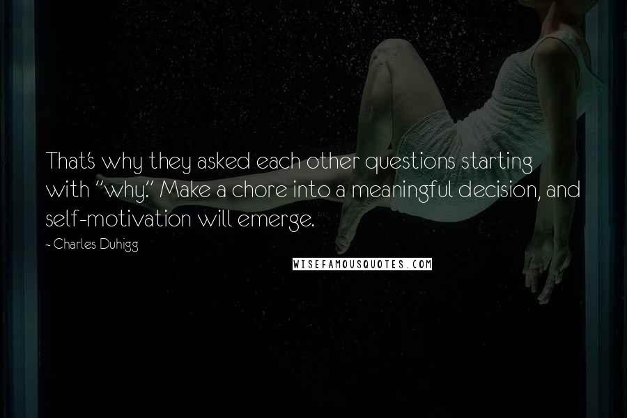 """Charles Duhigg quotes: That's why they asked each other questions starting with """"why."""" Make a chore into a meaningful decision, and self-motivation will emerge."""