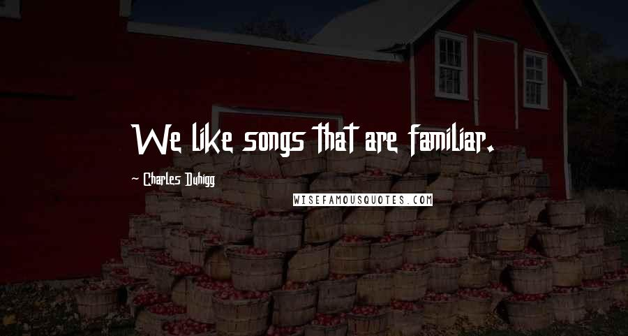 Charles Duhigg quotes: We like songs that are familiar.
