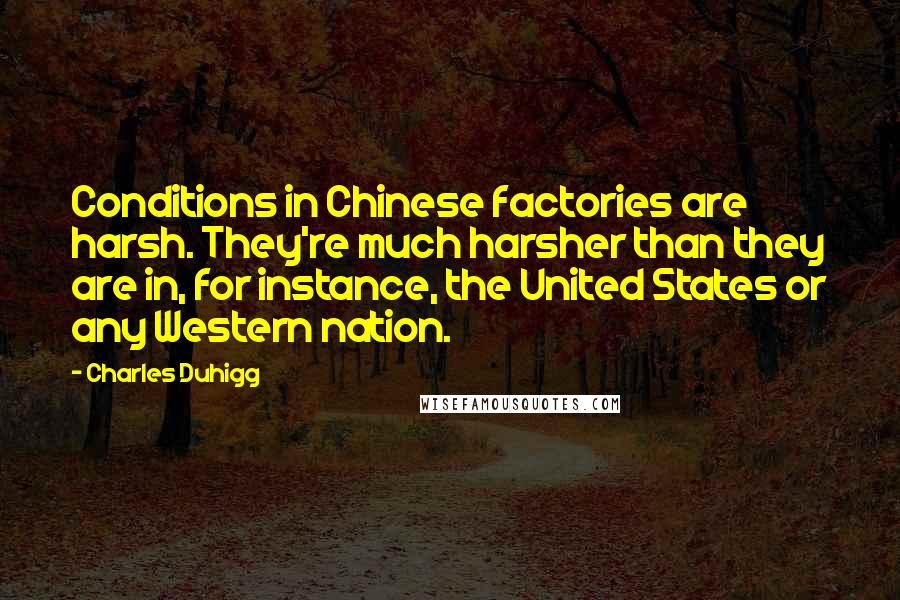 Charles Duhigg quotes: Conditions in Chinese factories are harsh. They're much harsher than they are in, for instance, the United States or any Western nation.