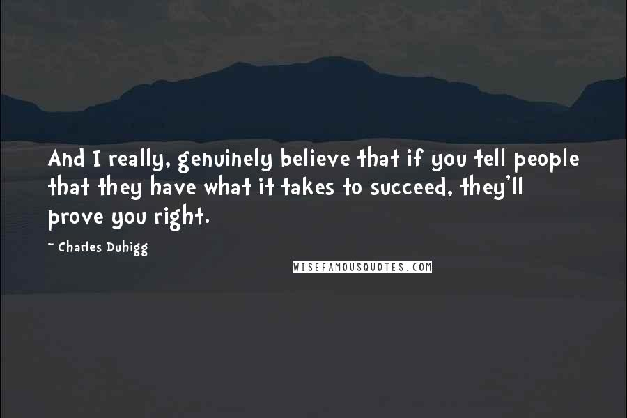 Charles Duhigg quotes: And I really, genuinely believe that if you tell people that they have what it takes to succeed, they'll prove you right.