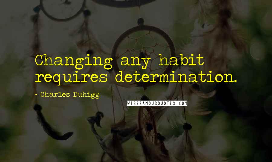 Charles Duhigg quotes: Changing any habit requires determination.