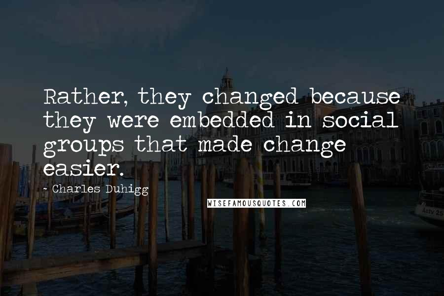 Charles Duhigg quotes: Rather, they changed because they were embedded in social groups that made change easier.