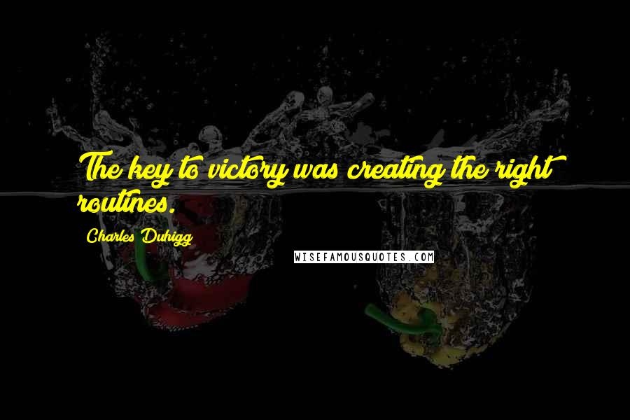 Charles Duhigg quotes: The key to victory was creating the right routines.