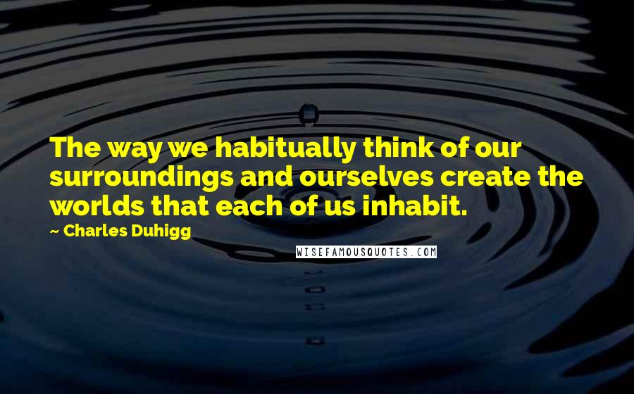 Charles Duhigg quotes: The way we habitually think of our surroundings and ourselves create the worlds that each of us inhabit.