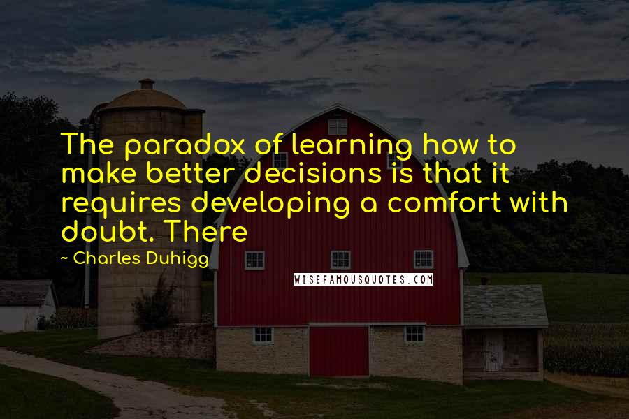 Charles Duhigg quotes: The paradox of learning how to make better decisions is that it requires developing a comfort with doubt. There