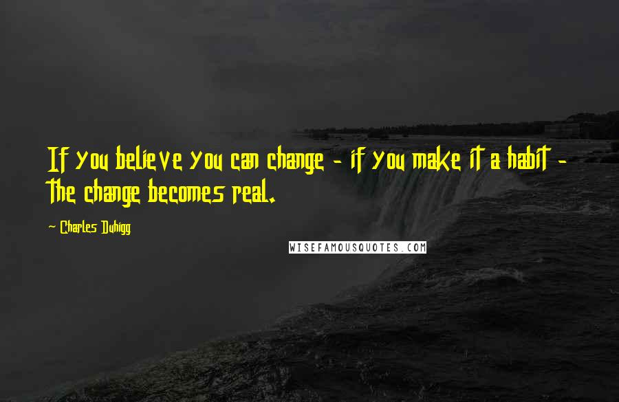 Charles Duhigg quotes: If you believe you can change - if you make it a habit - the change becomes real.