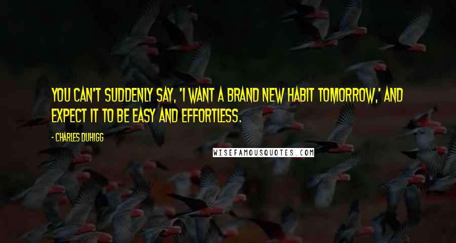 Charles Duhigg quotes: You can't suddenly say, 'I want a brand new habit tomorrow,' and expect it to be easy and effortless.