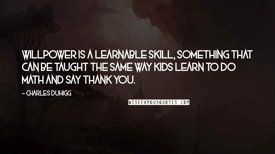 Charles Duhigg quotes: Willpower is a learnable skill, something that can be taught the same way kids learn to do math and say thank you.